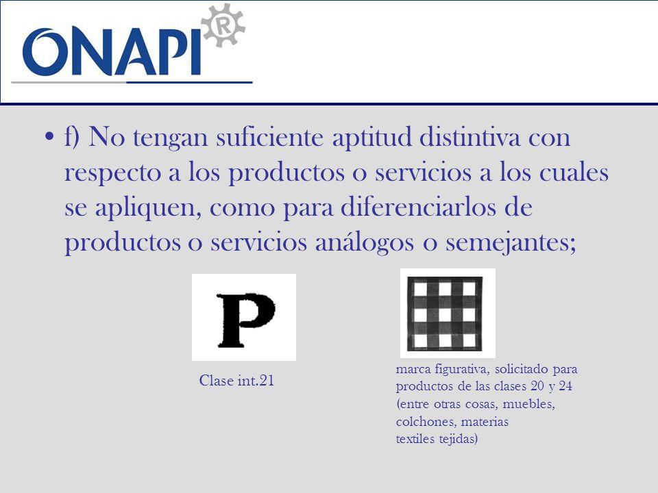 f) No tengan suficiente aptitud distintiva con respecto a los productos o servicios a los cuales se apliquen, como para diferenciarlos de productos o servicios análogos o semejantes;