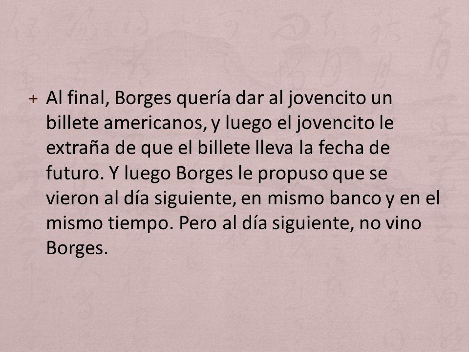 Al final, Borges quería dar al jovencito un billete americanos, y luego el jovencito le extraña de que el billete lleva la fecha de futuro.