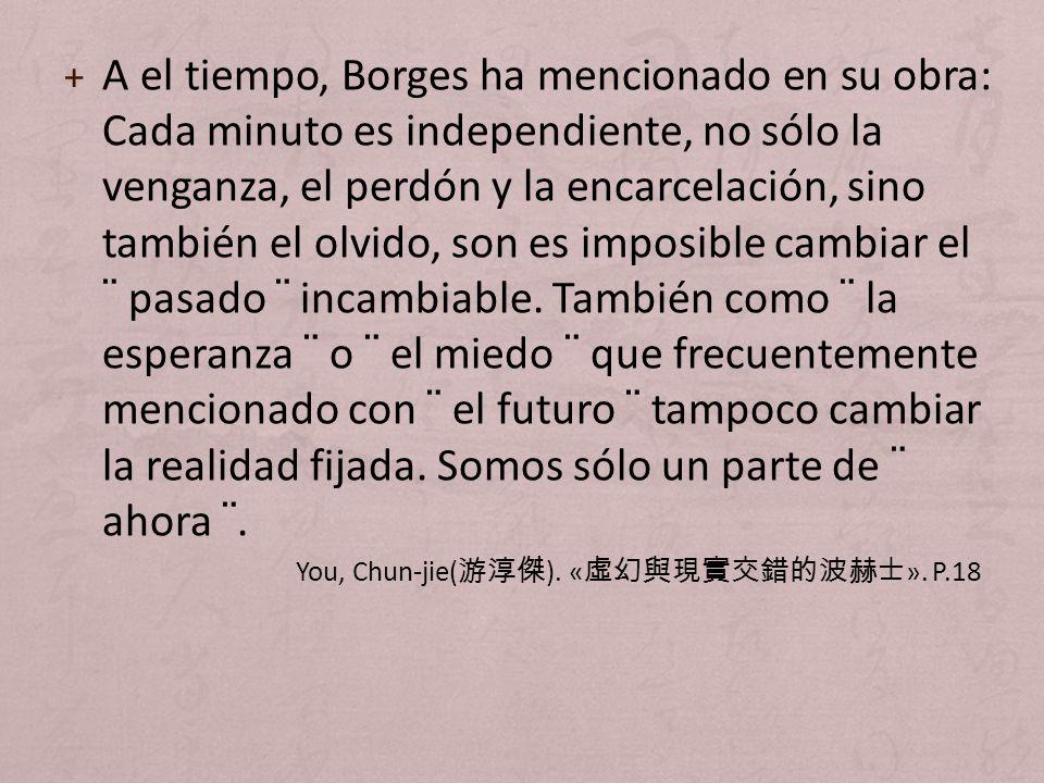 A el tiempo, Borges ha mencionado en su obra: Cada minuto es independiente, no sólo la venganza, el perdón y la encarcelación, sino también el olvido, son es imposible cambiar el ¨ pasado ¨ incambiable. También como ¨ la esperanza ¨ o ¨ el miedo ¨ que frecuentemente mencionado con ¨ el futuro ¨ tampoco cambiar la realidad fijada. Somos sólo un parte de ¨ ahora ¨.