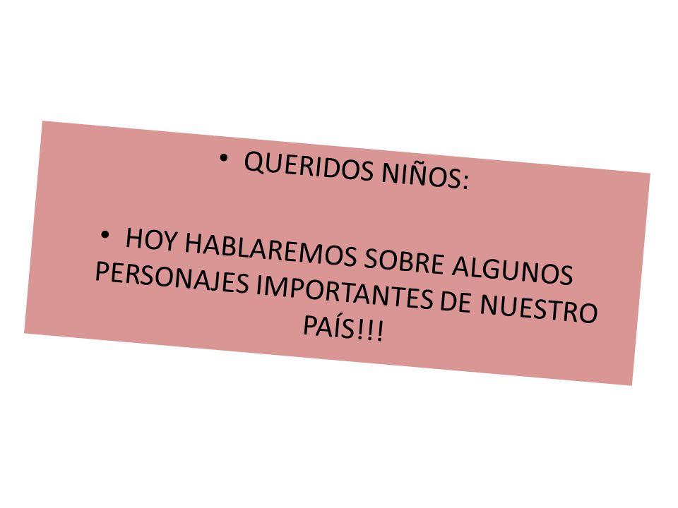 HOY HABLAREMOS SOBRE ALGUNOS PERSONAJES IMPORTANTES DE NUESTRO PAÍS!!!