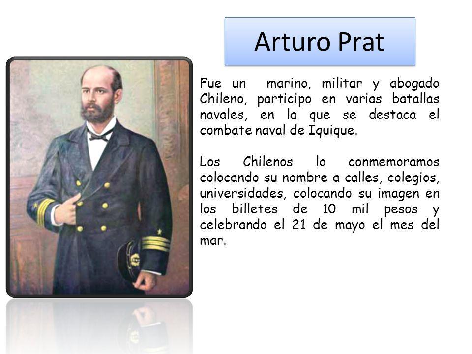 Arturo Prat Fue un marino, militar y abogado Chileno, participo en varias batallas navales, en la que se destaca el combate naval de Iquique.