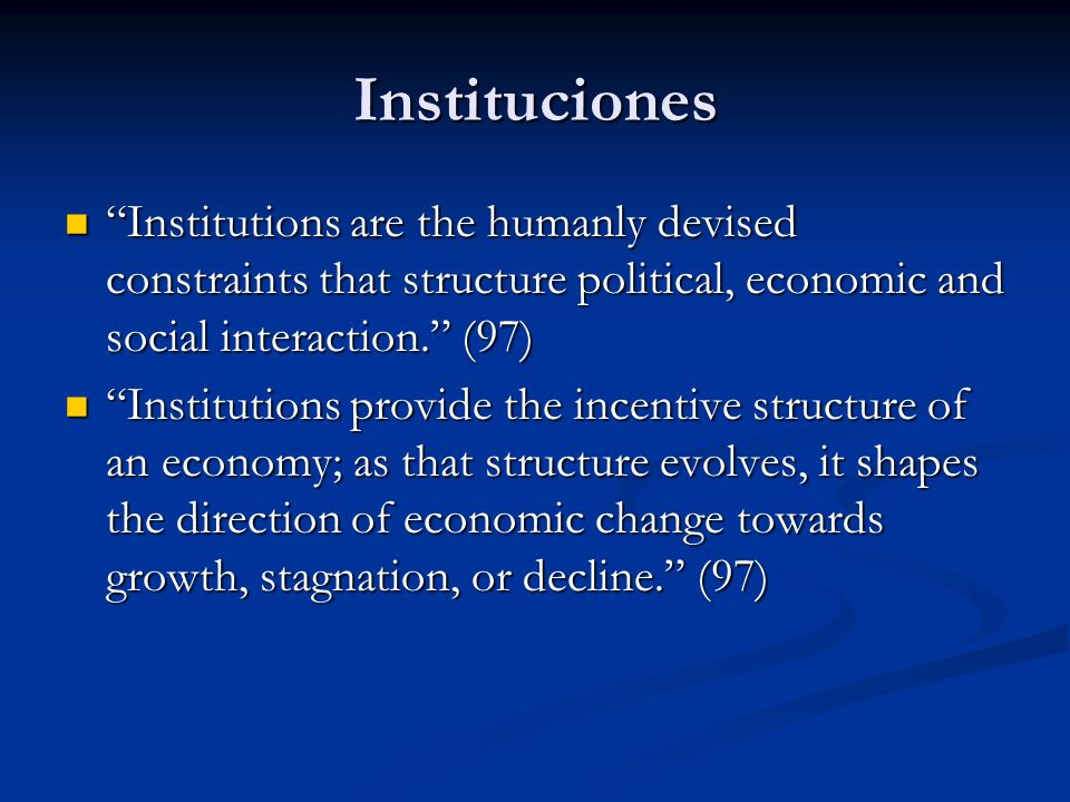 Instituciones Institutions are the humanly devised constraints that structure political, economic and social interaction. (97)
