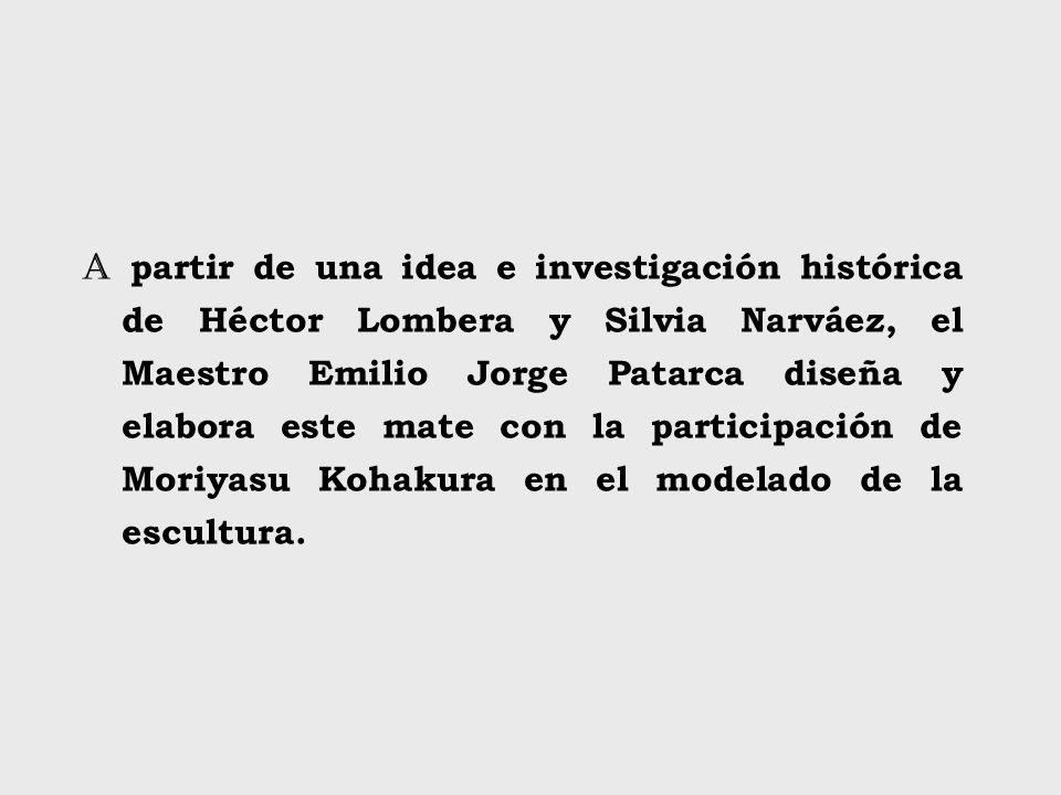 A partir de una idea e investigación histórica de Héctor Lombera y Silvia Narváez, el Maestro Emilio Jorge Patarca diseña y elabora este mate con la participación de Moriyasu Kohakura en el modelado de la escultura.