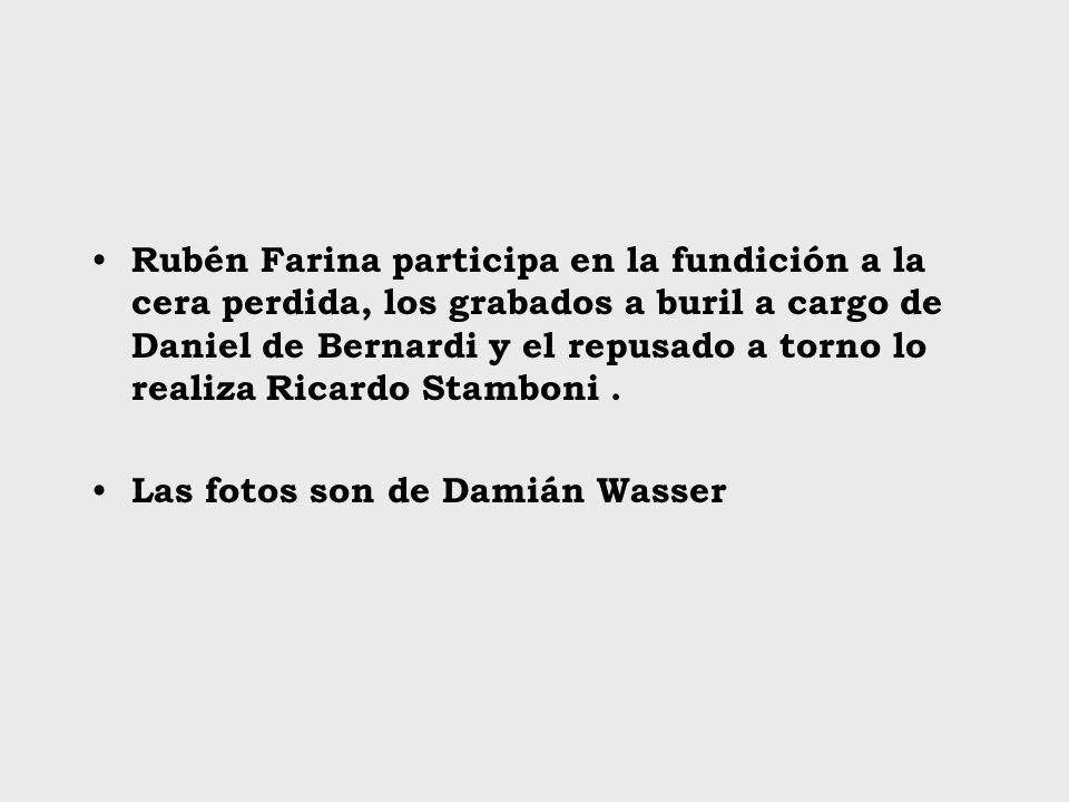 Rubén Farina participa en la fundición a la cera perdida, los grabados a buril a cargo de Daniel de Bernardi y el repusado a torno lo realiza Ricardo Stamboni .