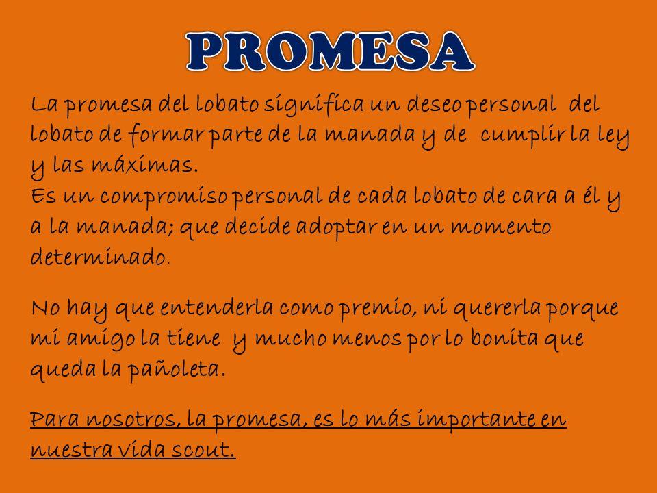 PROMESA La promesa del lobato significa un deseo personal del lobato de formar parte de la manada y de cumplir la ley y las máximas.
