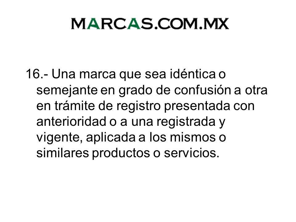 16.- Una marca que sea idéntica o semejante en grado de confusión a otra en trámite de registro presentada con anterioridad o a una registrada y vigente, aplicada a los mismos o similares productos o servicios.