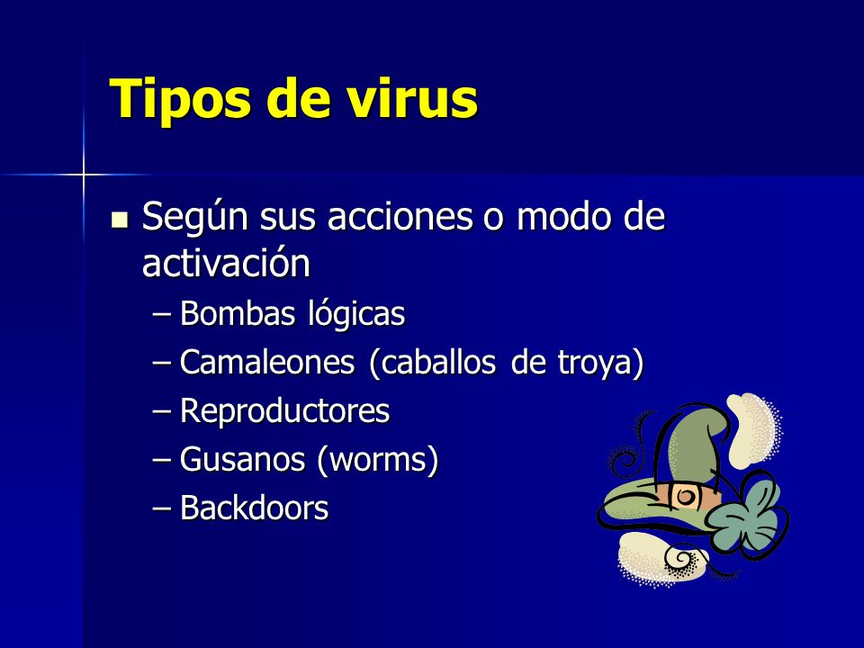 Tipos de virus Según sus acciones o modo de activación Bombas lógicas