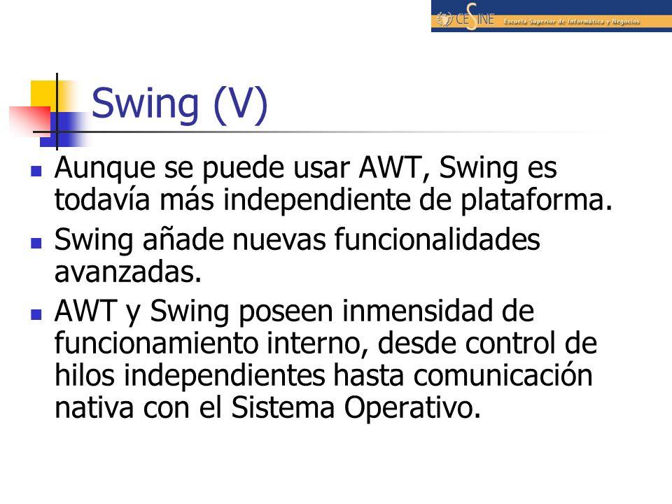 Swing (V) Aunque se puede usar AWT, Swing es todavía más independiente de plataforma. Swing añade nuevas funcionalidades avanzadas.