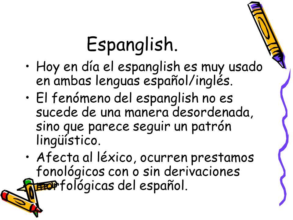 Espanglish. Hoy en día el espanglish es muy usado en ambas lenguas español/inglés.
