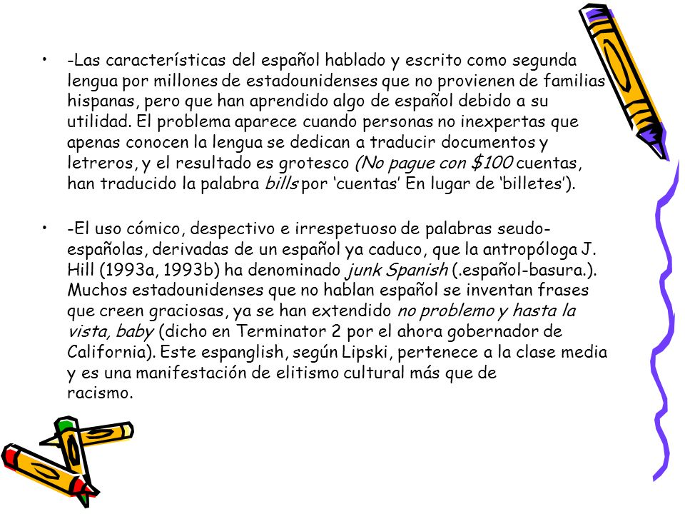 -Las características del español hablado y escrito como segunda lengua por millones de estadounidenses que no provienen de familias hispanas, pero que han aprendido algo de español debido a su utilidad. El problema aparece cuando personas no inexpertas que apenas conocen la lengua se dedican a traducir documentos y letreros, y el resultado es grotesco (No pague con $100 cuentas, han traducido la palabra bills por 'cuentas' En lugar de 'billetes').