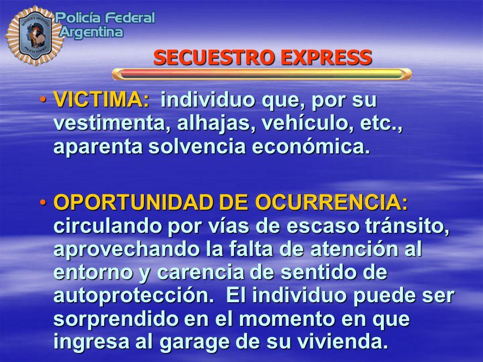 SECUESTRO EXPRESS VICTIMA: individuo que, por su vestimenta, alhajas, vehículo, etc., aparenta solvencia económica.