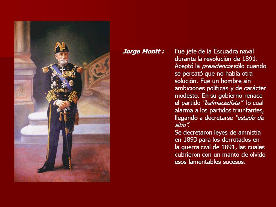 Jorge Montt : Fue jefe de la Escuadra naval. durante la revolución de 1891. Aceptó la presidencia sólo cuando.