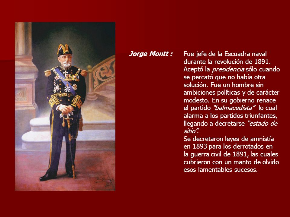 Jorge Montt :Fue jefe de la Escuadra naval. durante la revolución de 1891. Aceptó la presidencia sólo cuando.
