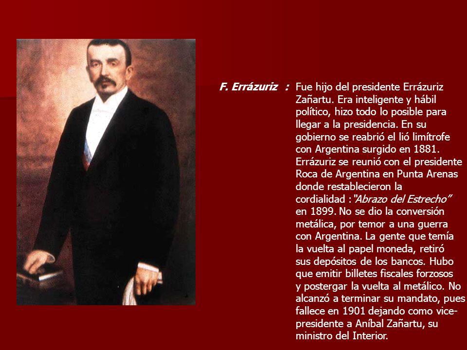 F. Errázuriz :Fue hijo del presidente Errázuriz. Zañartu. Era inteligente y hábil. político, hizo todo lo posible para.