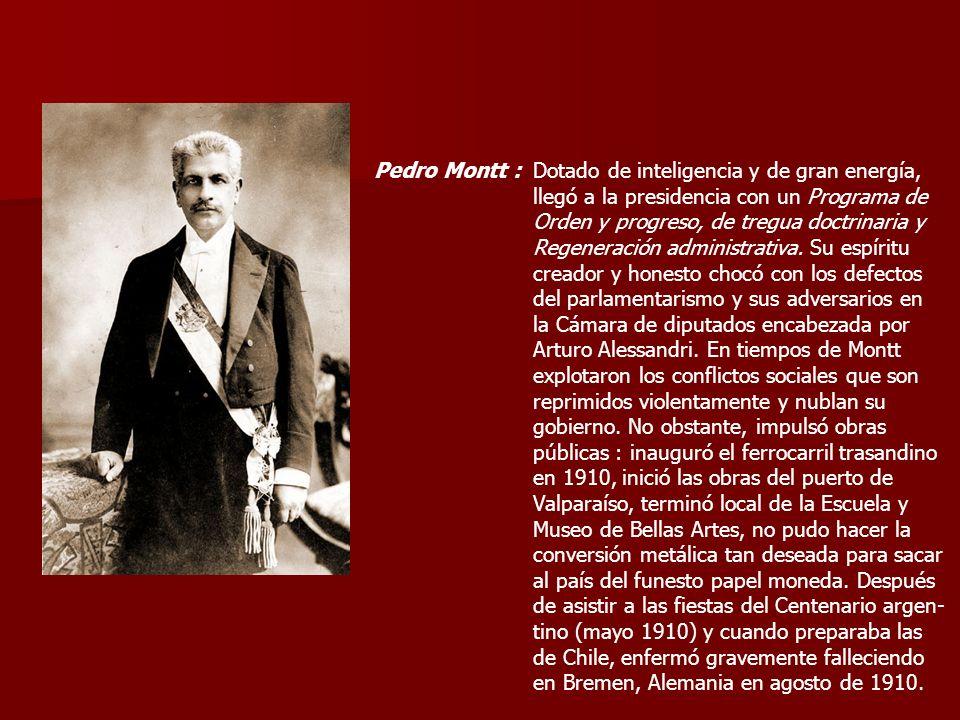 Pedro Montt :Dotado de inteligencia y de gran energía, llegó a la presidencia con un Programa de. Orden y progreso, de tregua doctrinaria y.