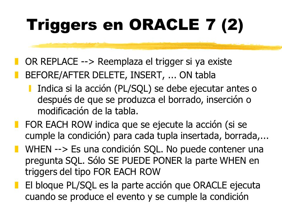 Triggers en ORACLE 7 (2) OR REPLACE --> Reemplaza el trigger si ya existe. BEFORE/AFTER DELETE, INSERT, ... ON tabla.