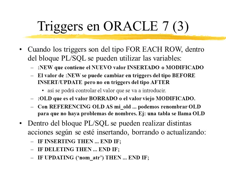 Triggers en ORACLE 7 (3) Cuando los triggers son del tipo FOR EACH ROW, dentro del bloque PL/SQL se pueden utilizar las variables: