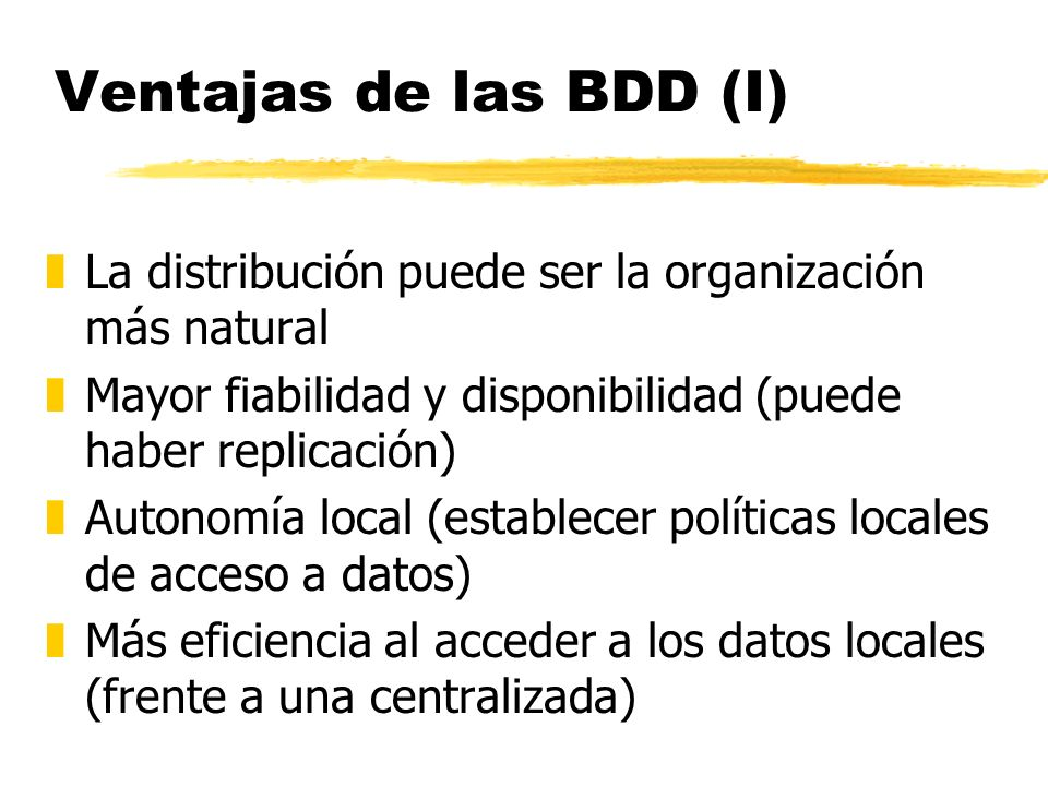 Ventajas de las BDD (I) La distribución puede ser la organización más natural. Mayor fiabilidad y disponibilidad (puede haber replicación)