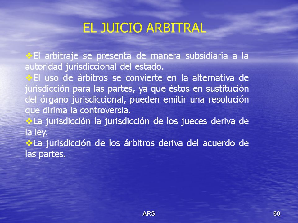 EL JUICIO ARBITRAL El arbitraje se presenta de manera subsidiaria a la autoridad jurisdiccional del estado.
