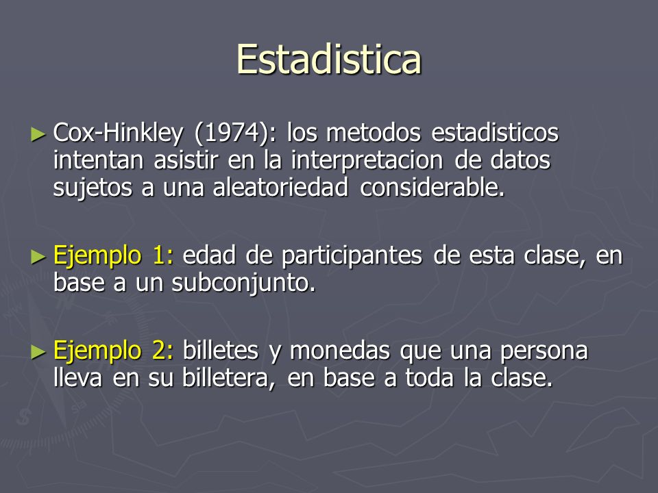 Estadistica Cox-Hinkley (1974): los metodos estadisticos intentan asistir en la interpretacion de datos sujetos a una aleatoriedad considerable.