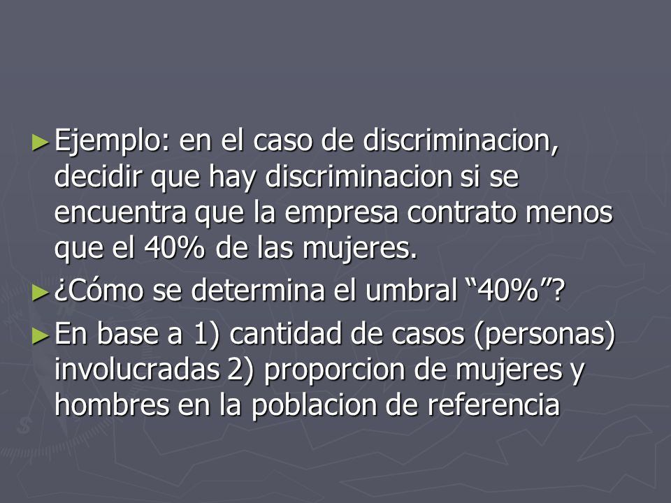 Ejemplo: en el caso de discriminacion, decidir que hay discriminacion si se encuentra que la empresa contrato menos que el 40% de las mujeres.