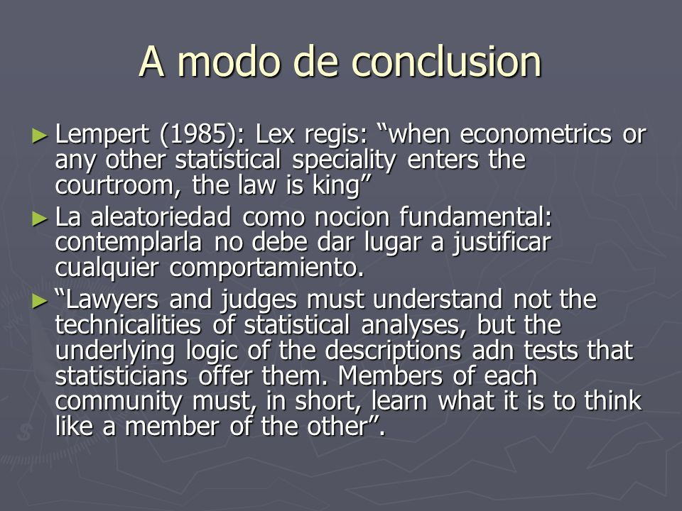 A modo de conclusion Lempert (1985): Lex regis: when econometrics or any other statistical speciality enters the courtroom, the law is king
