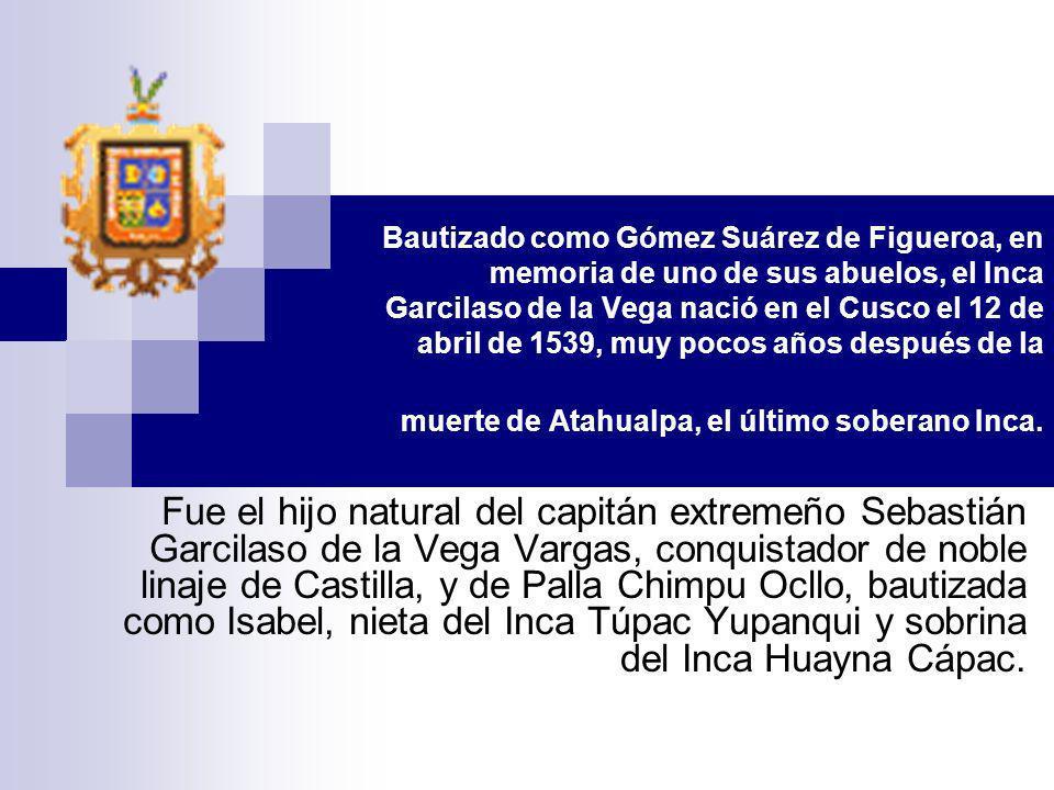 Bautizado como Gómez Suárez de Figueroa, en memoria de uno de sus abuelos, el Inca Garcilaso de la Vega nació en el Cusco el 12 de abril de 1539, muy pocos años después de la muerte de Atahualpa, el último soberano Inca.