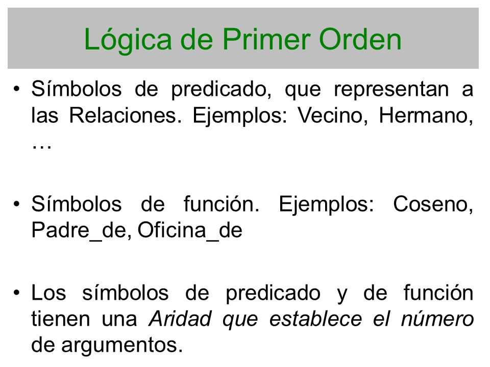 Lógica de Primer Orden Símbolos de predicado, que representan a las Relaciones. Ejemplos: Vecino, Hermano, …