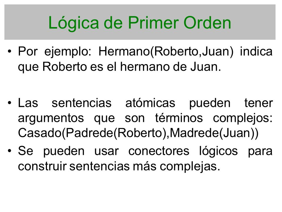 Lógica de Primer Orden Por ejemplo: Hermano(Roberto,Juan) indica que Roberto es el hermano de Juan.