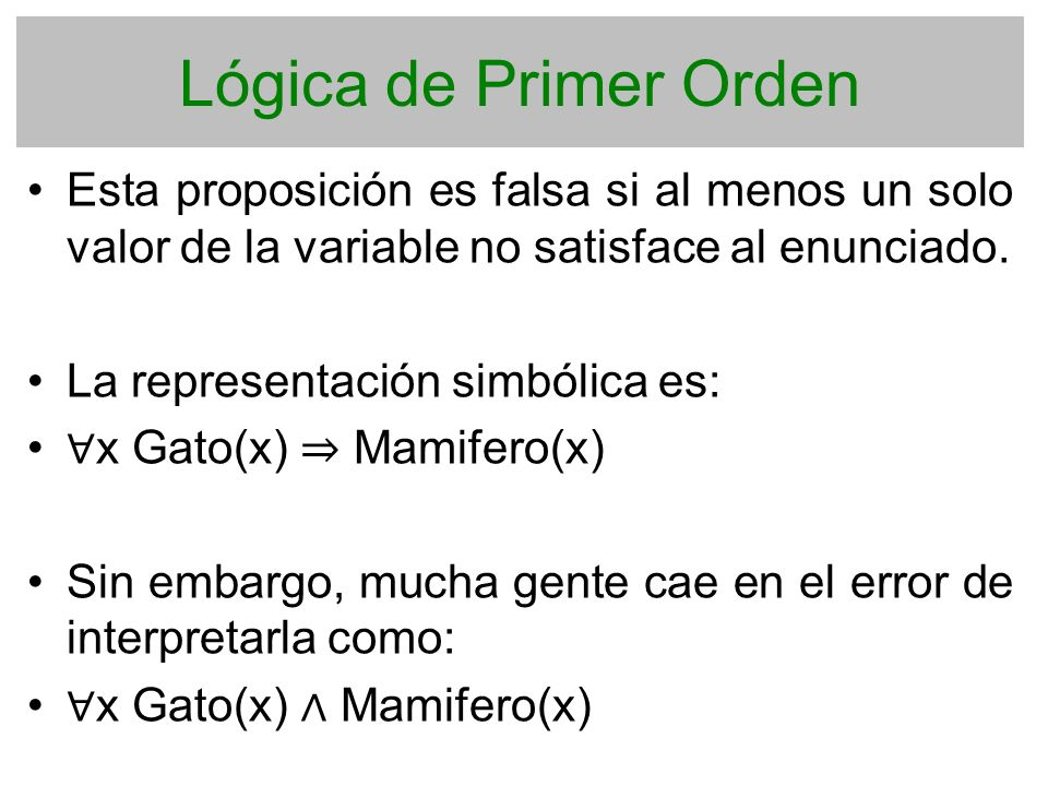 Lógica de Primer Orden Esta proposición es falsa si al menos un solo valor de la variable no satisface al enunciado.