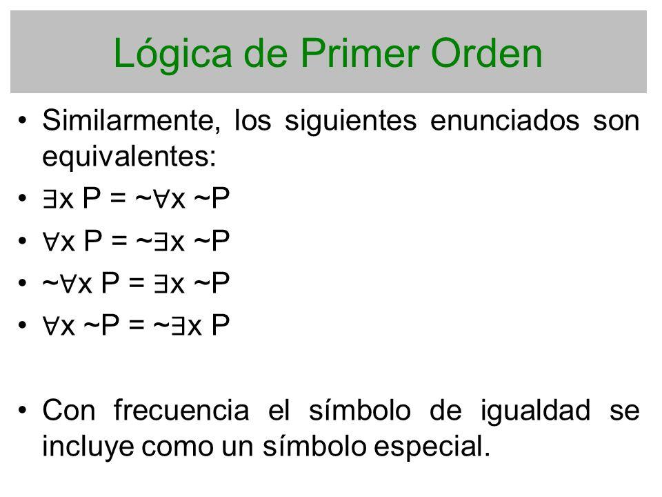 Lógica de Primer Orden Similarmente, los siguientes enunciados son equivalentes: ∃x P = ~∀x ~P. ∀x P = ~∃x ~P.