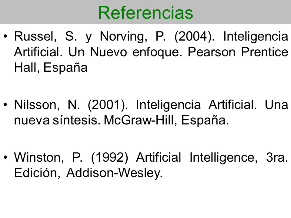 Referencias Russel, S. y Norving, P. (2004). Inteligencia Artificial. Un Nuevo enfoque. Pearson Prentice Hall, España.