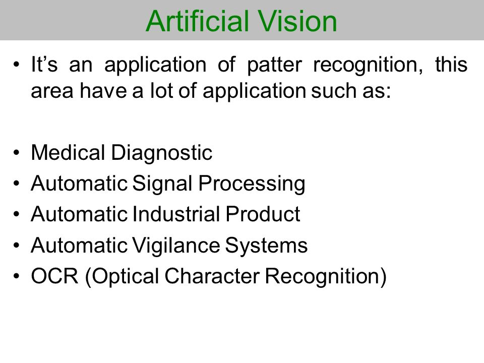 Artificial Vision It's an application of patter recognition, this area have a lot of application such as: