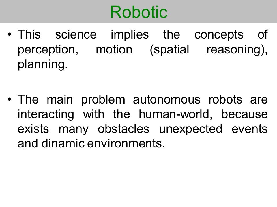 Robotic This science implies the concepts of perception, motion (spatial reasoning), planning.