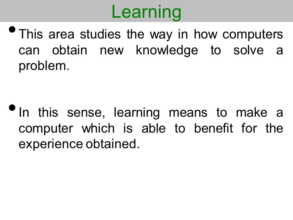 Learning This area studies the way in how computers can obtain new knowledge to solve a problem.