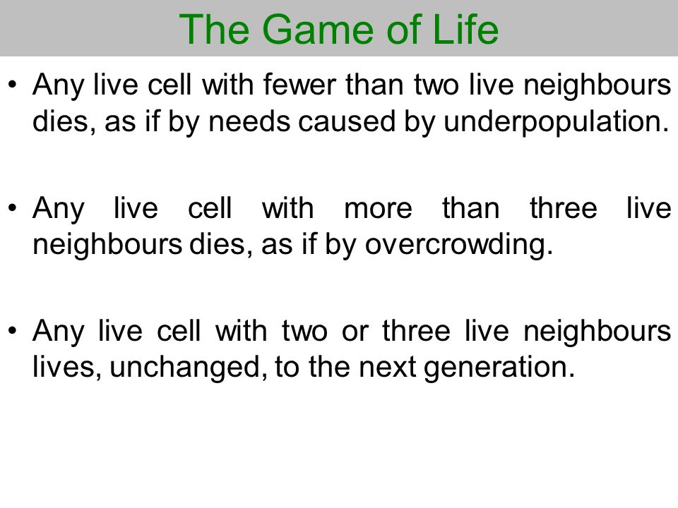 The Game of Life Any live cell with fewer than two live neighbours dies, as if by needs caused by underpopulation.