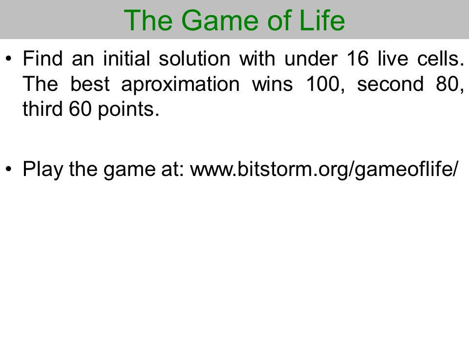 The Game of Life Find an initial solution with under 16 live cells. The best aproximation wins 100, second 80, third 60 points.