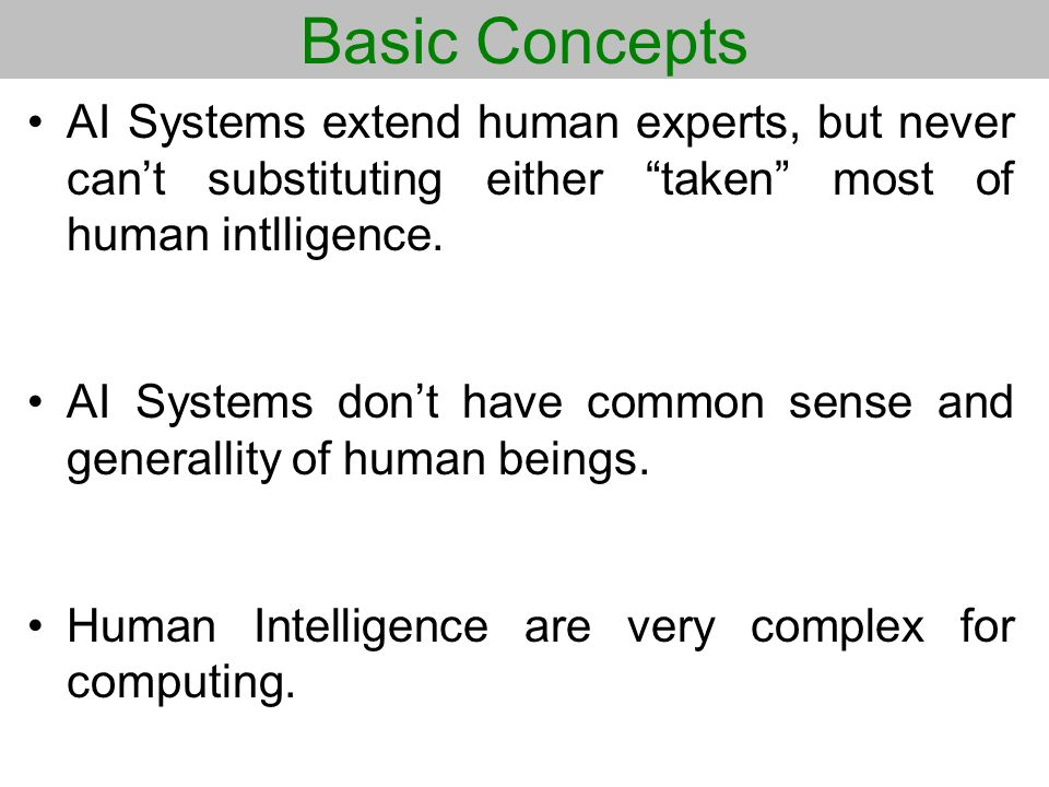 Basic Concepts AI Systems extend human experts, but never can't substituting either taken most of human intlligence.