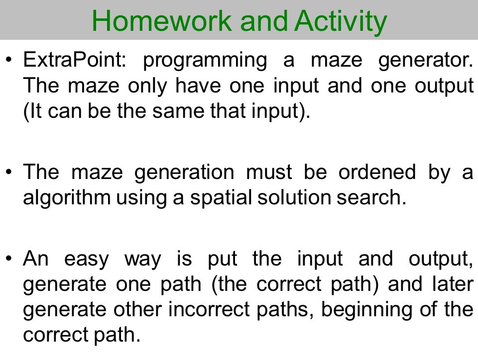 Homework and Activity ExtraPoint: programming a maze generator. The maze only have one input and one output (It can be the same that input).
