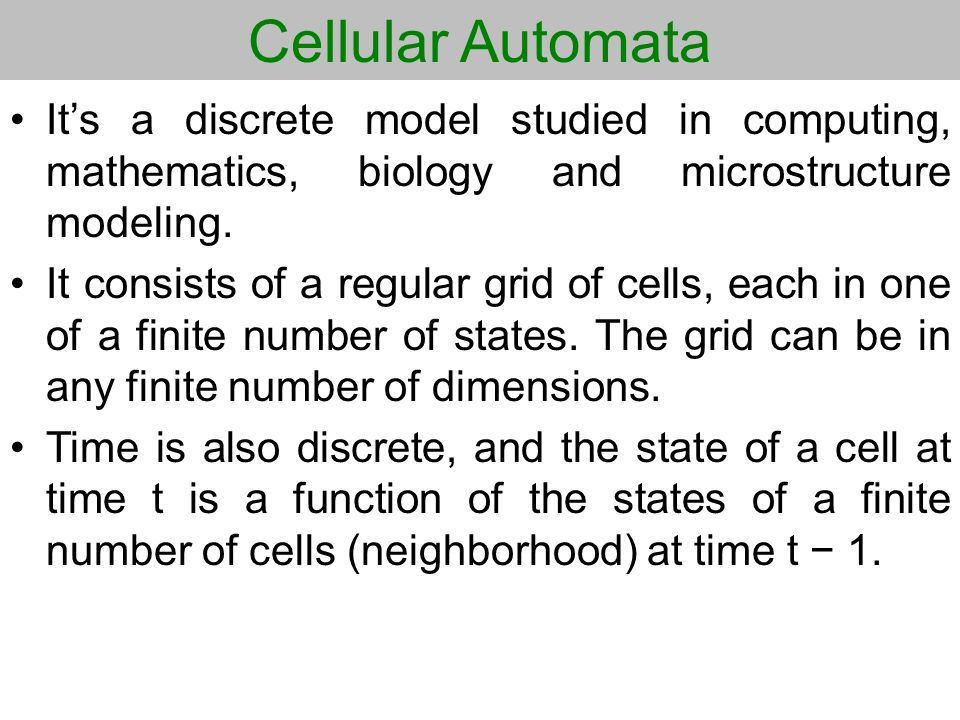 Cellular Automata It's a discrete model studied in computing, mathematics, biology and microstructure modeling.