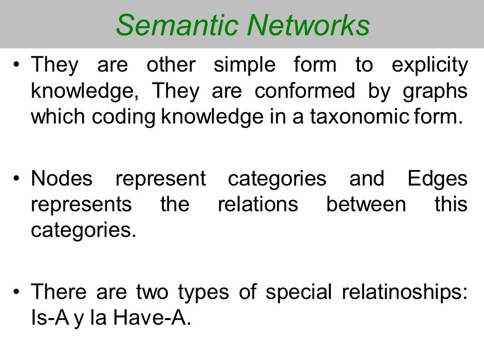 Semantic Networks They are other simple form to explicity knowledge, They are conformed by graphs which coding knowledge in a taxonomic form.