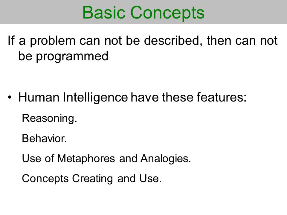 Basic Concepts If a problem can not be described, then can not be programmed. Human Intelligence have these features: