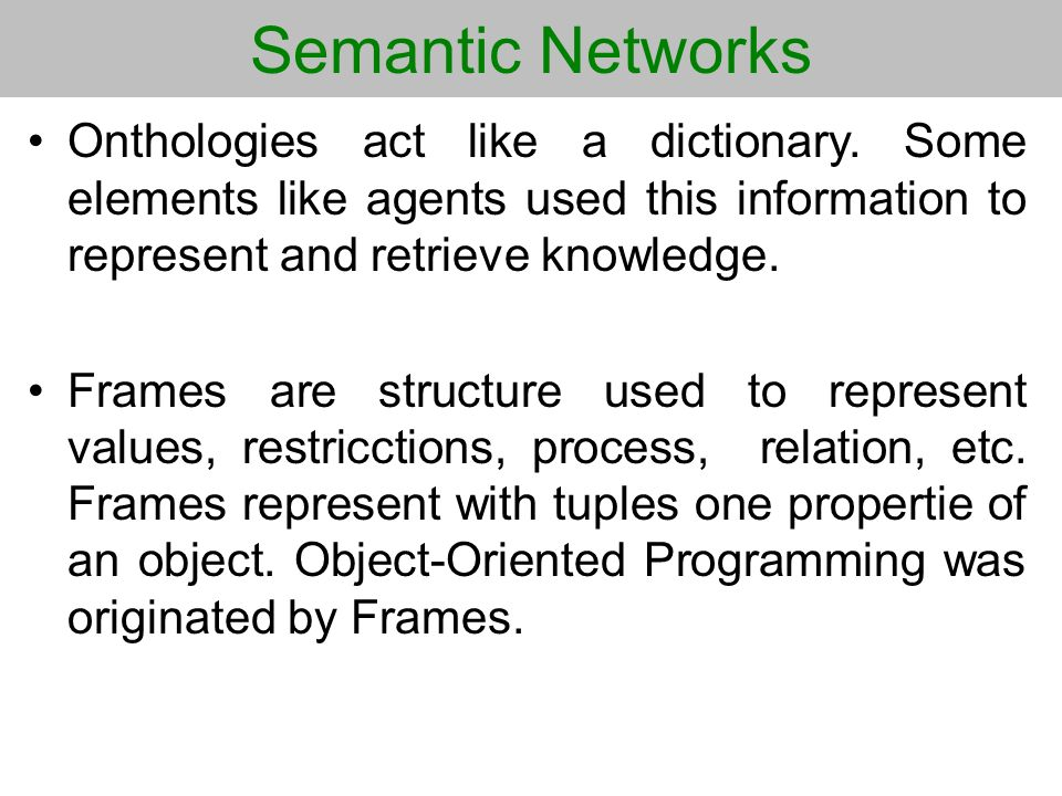 Semantic Networks Onthologies act like a dictionary. Some elements like agents used this information to represent and retrieve knowledge.