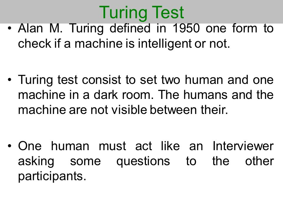 Turing Test Alan M. Turing defined in 1950 one form to check if a machine is intelligent or not.