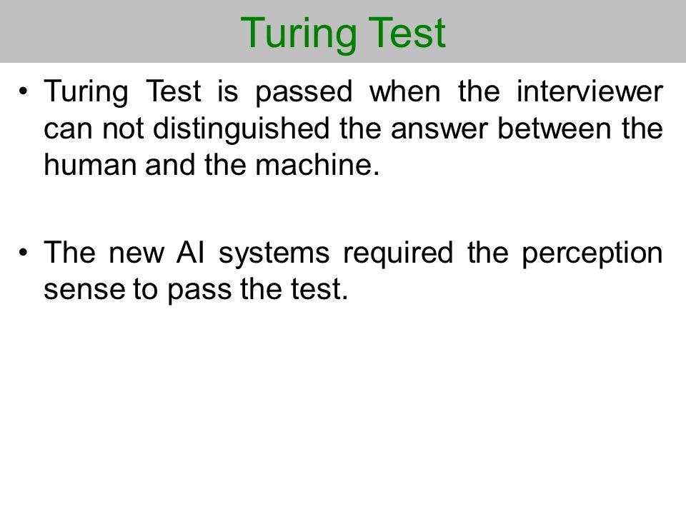 Turing Test Turing Test is passed when the interviewer can not distinguished the answer between the human and the machine.