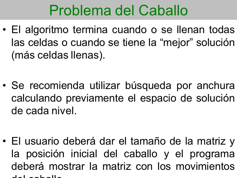 Problema del Caballo El algoritmo termina cuando o se llenan todas las celdas o cuando se tiene la mejor solución (más celdas llenas).