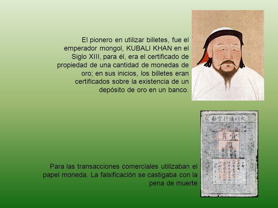 El pionero en utilizar billetes, fue el emperador mongol, KUBALI KHAN en el Siglo XIII, para él, era el certificado de propiedad de una cantidad de monedas de oro; en sus inicios, los billetes eran certificados sobre la existencia de un depósito de oro en un banco.