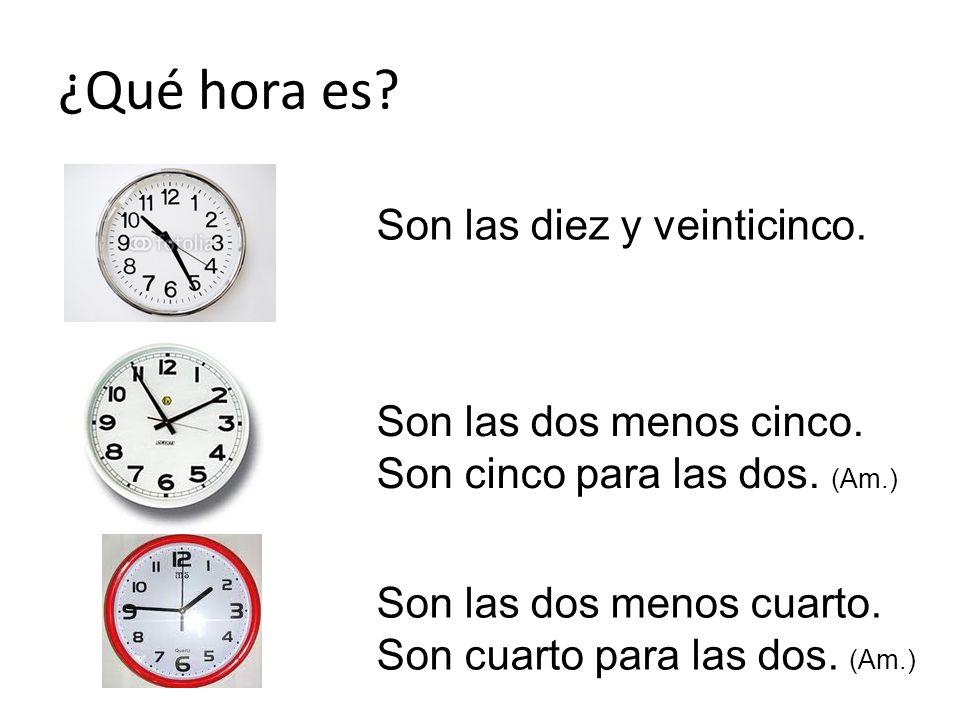 ¿Qué hora es Son las diez y veinticinco. Son las dos menos cinco.