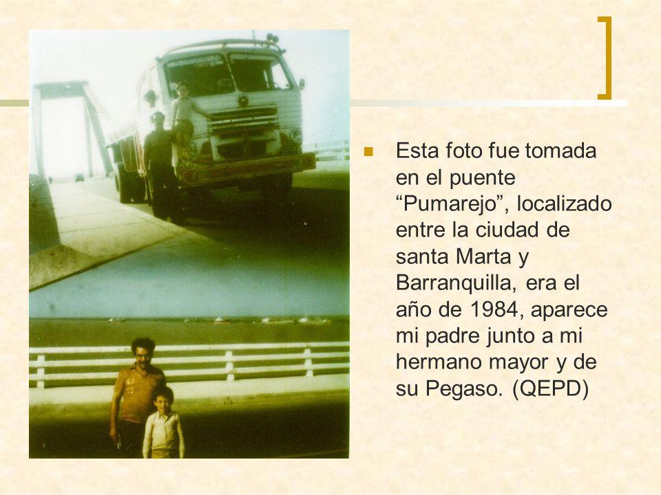 Esta foto fue tomada en el puente Pumarejo , localizado entre la ciudad de santa Marta y Barranquilla, era el año de 1984, aparece mi padre junto a mi hermano mayor y de su Pegaso.
