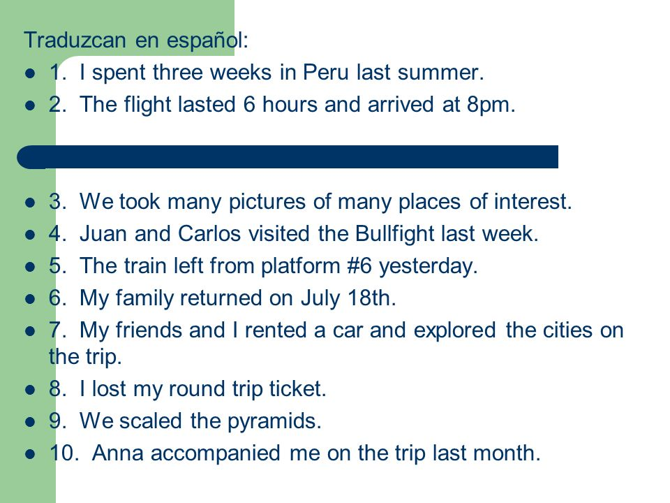 Traduzcan en español: 1. I spent three weeks in Peru last summer. 2. The flight lasted 6 hours and arrived at 8pm.